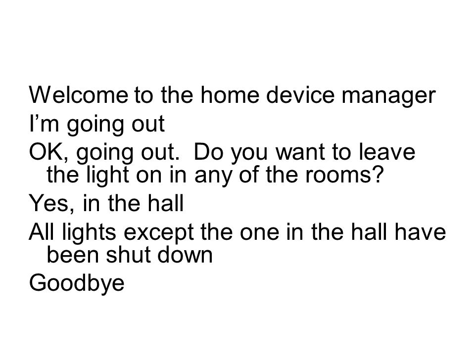 Welcome to the home device manager I'm going out OK, going out. Do you want to leave the light on in any of the rooms? Yes, in the hall All lights exc