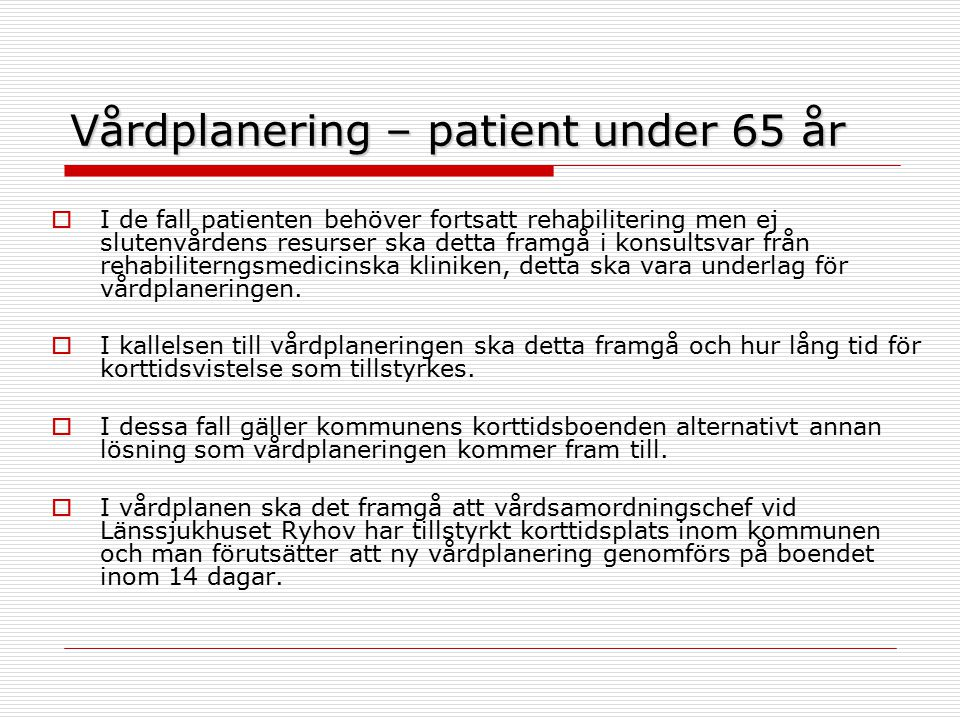 Vårdplanering – patient under 65 år  I de fall patienten behöver fortsatt rehabilitering men ej slutenvårdens resurser ska detta framgå i konsultsvar från rehabiliterngsmedicinska kliniken, detta ska vara underlag för vårdplaneringen.