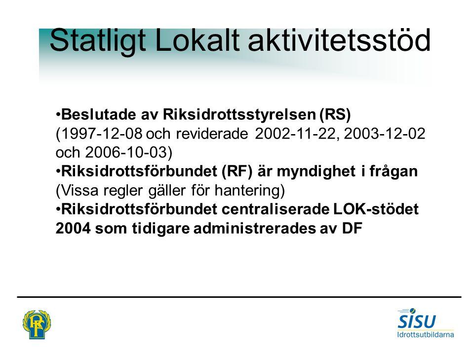 Statligt Lokalt aktivitetsstöd Beslutade av Riksidrottsstyrelsen (RS) (1997-12-08 och reviderade 2002-11-22, 2003-12-02 och 2006-10-03) Riksidrottsförbundet (RF) är myndighet i frågan (Vissa regler gäller för hantering) Riksidrottsförbundet centraliserade LOK-stödet 2004 som tidigare administrerades av DF