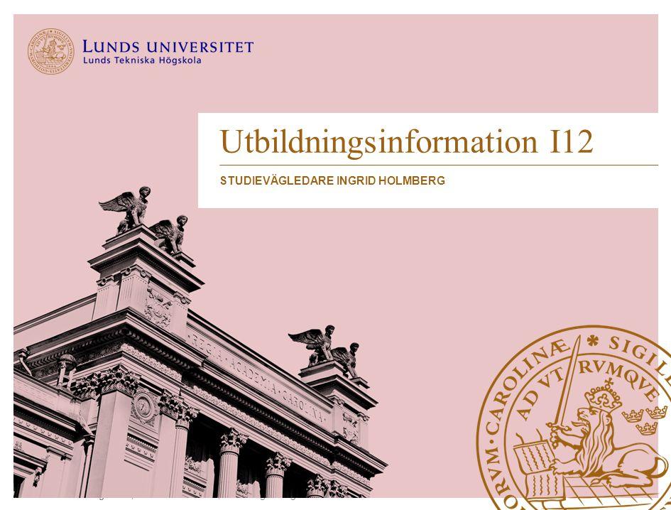 Lunds Tekniska Högskola | Industriell ekonomi | Studievägledningen 2013 Utbildningsinformation I12 STUDIEVÄGLEDARE INGRID HOLMBERG
