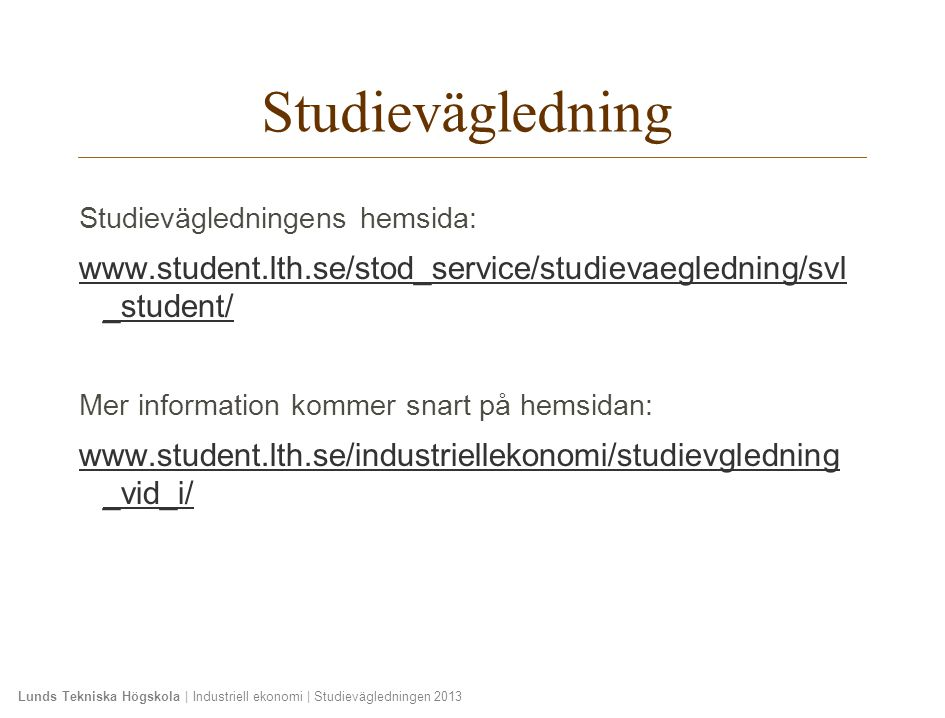 Lunds Tekniska Högskola | Industriell ekonomi | Studievägledningen 2013 Studievägledning Studievägledningens hemsida: www.student.lth.se/stod_service/