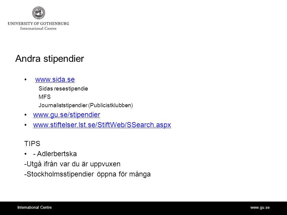 www.gu.seInternational Centre Andra stipendier www.sida.se Sidas resestipendie MFS Journaliststipendier (Publicistklubben) www.gu.se/stipendierwww.gu.se/stipendier www.stiftelser.lst.se/StiftWeb/SSearch.aspx TIPS - Adlerbertska -Utgå ifrån var du är uppvuxen -Stockholmsstipendier öppna för många