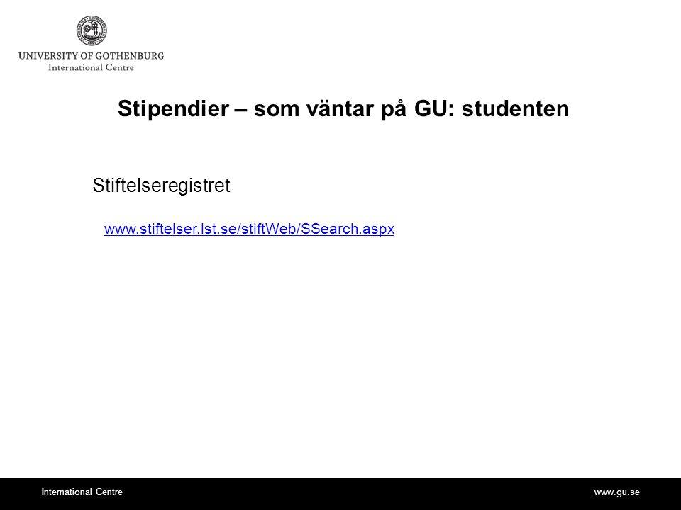 www.gu.seInternational Centre Stipendier – som väntar på GU: studenten Stiftelseregistret www.stiftelser.lst.se/stiftWeb/SSearch.aspx www.stiftelser.lst.se/stiftWeb/SSearch.aspx