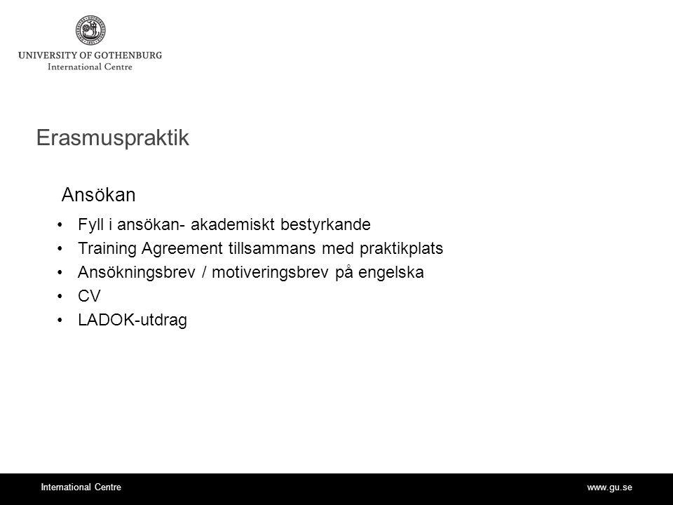 www.gu.seInternational Centre Erasmuspraktik Ansökan Fyll i ansökan- akademiskt bestyrkande Training Agreement tillsammans med praktikplats Ansökningsbrev / motiveringsbrev på engelska CV LADOK-utdrag