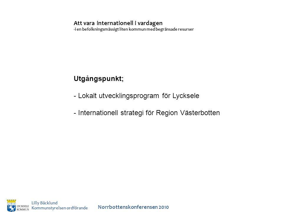 Att vara internationell i vardagen -i en befolkningsmässigt liten kommun med begränsade resurser Norrbottenskonferensen 2010 Lilly Bäcklund Kommunstyrelsen ordförande Utgångspunkt; - Lokalt utvecklingsprogram för Lycksele - Internationell strategi för Region Västerbotten