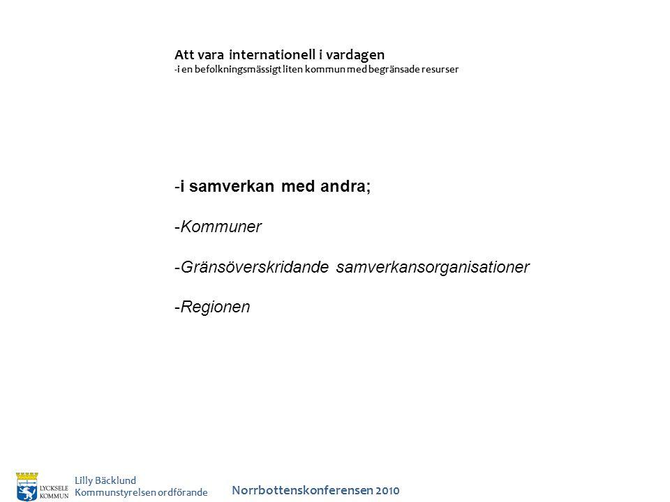Norrbottenskonferensen 2010 Lilly Bäcklund Kommunstyrelsen ordförande Att vara internationell i vardagen -i en befolkningsmässigt liten kommun med begränsade resurser -i samverkan med andra; -Kommuner -Gränsöverskridande samverkansorganisationer -Regionen