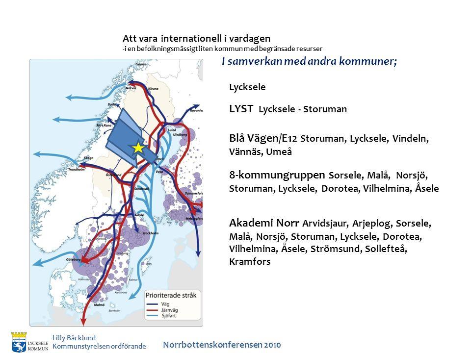 Att vara internationell i vardagen -i en befolkningsmässigt liten kommun med begränsade resurser Norrbottenskonferensen 2010 Lilly Bäcklund Kommunstyrelsen ordförande I samverkan med andra kommuner; LYST Lycksele - Storuman Lycksele Blå Vägen/E12 Storuman, Lycksele, Vindeln, Vännäs, Umeå Akademi Norr Arvidsjaur, Arjeplog, Sorsele, Malå, Norsjö, Storuman, Lycksele, Dorotea, Vilhelmina, Åsele, Strömsund, Sollefteå, Kramfors 8-kommungruppen Sorsele, Malå, Norsjö, Storuman, Lycksele, Dorotea, Vilhelmina, Åsele