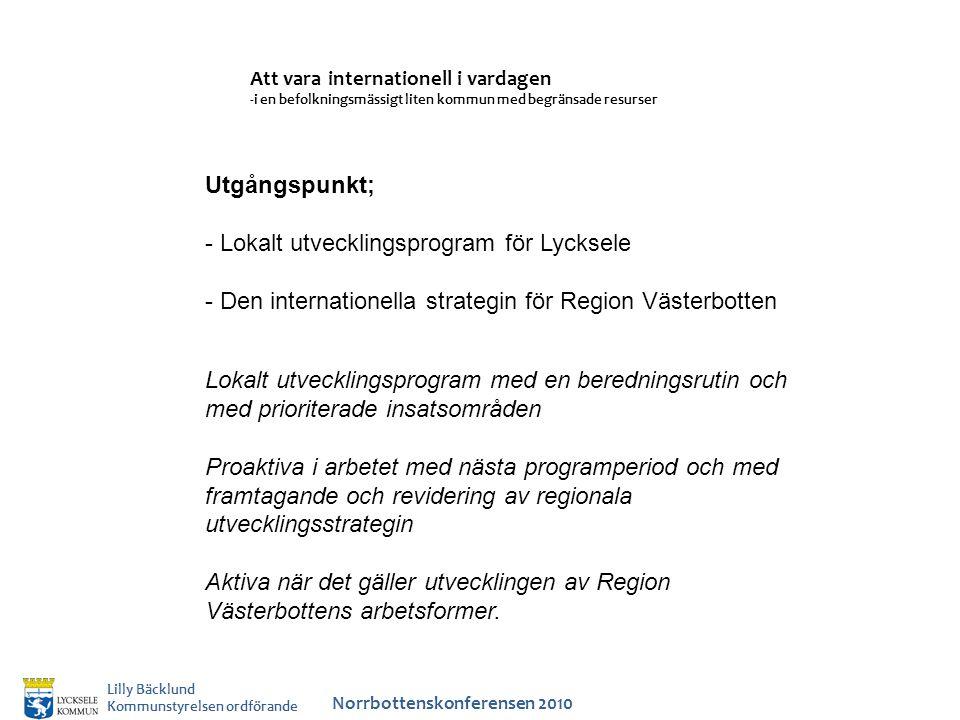 Att vara internationell i vardagen -i en befolkningsmässigt liten kommun med begränsade resurser Norrbottenskonferensen 2010 Lilly Bäcklund Kommunstyrelsen ordförande Utgångspunkt; - Lokalt utvecklingsprogram för Lycksele - Den internationella strategin för Region Västerbotten Lokalt utvecklingsprogram med en beredningsrutin och med prioriterade insatsområden Proaktiva i arbetet med nästa programperiod och med framtagande och revidering av regionala utvecklingsstrategin Aktiva när det gäller utvecklingen av Region Västerbottens arbetsformer.