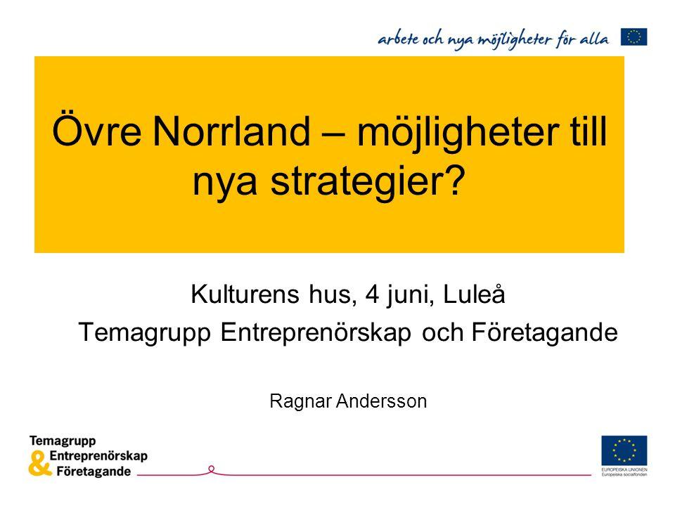 Övre Norrland – möjligheter till nya strategier? Kulturens hus, 4 juni, Luleå Temagrupp Entreprenörskap och Företagande Ragnar Andersson