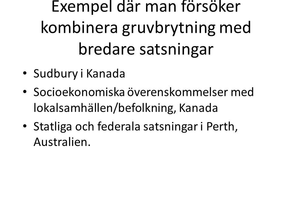 Exempel där man försöker kombinera gruvbrytning med bredare satsningar Sudbury i Kanada Socioekonomiska överenskommelser med lokalsamhällen/befolkning, Kanada Statliga och federala satsningar i Perth, Australien.