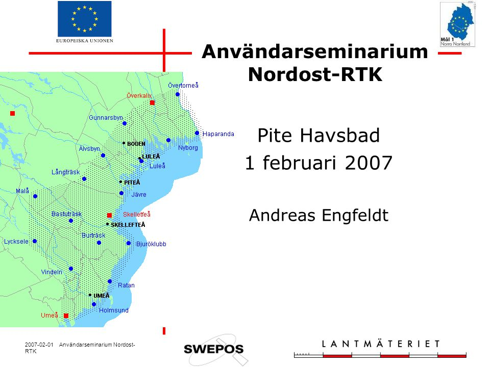2007-02-01 Användarseminarium Nordost- RTK Användarseminarium Nordost-RTK Pite Havsbad 1 februari 2007 Andreas Engfeldt