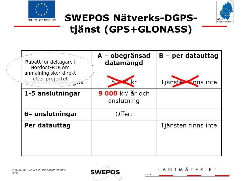 2007-02-01 Användarseminarium Nordost- RTK SWEPOS Nätverks-DGPS- tjänst (GPS+GLONASS) A – obegränsad datamängd B – per datauttag Anslutningsavgift5 000 krTjänsten finns inte 1-5 anslutningar9 000 kr/ år och anslutning 6– anslutningarOffert Per datauttagTjänsten finns inte Rabatt för deltagare i Nordost-RTK om anmälning sker direkt efter projektet