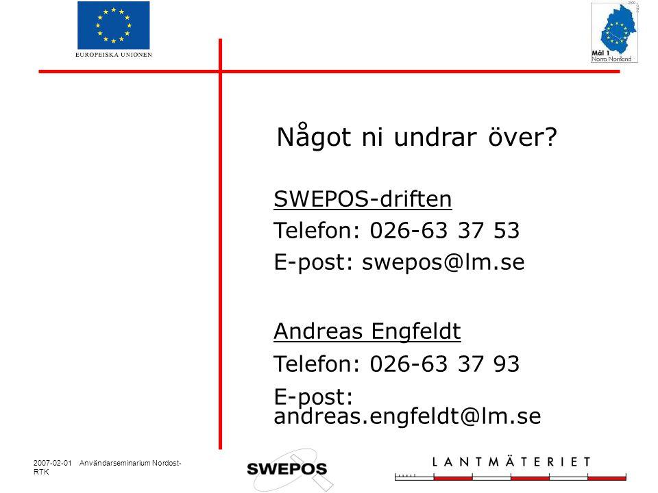 2007-02-01 Användarseminarium Nordost- RTK SWEPOS-driften Telefon: 026-63 37 53 E-post: swepos@lm.se Andreas Engfeldt Telefon: 026-63 37 93 E-post: andreas.engfeldt@lm.se Något ni undrar över?