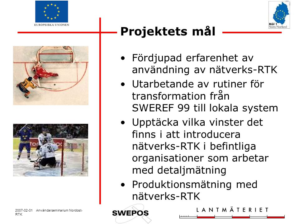 2007-02-01 Användarseminarium Nordost- RTK Projektets mål Fördjupad erfarenhet av användning av nätverks-RTK Utarbetande av rutiner för transformation