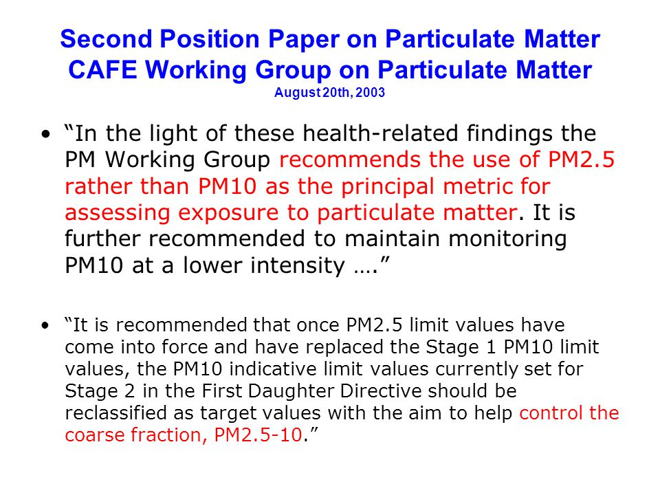 Second Position Paper on Particulate Matter CAFE Working Group on Particulate Matter August 20th, 2003 In the light of these health-related findings the PM Working Group recommends the use of PM2.5 rather than PM10 as the principal metric for assessing exposure to particulate matter.