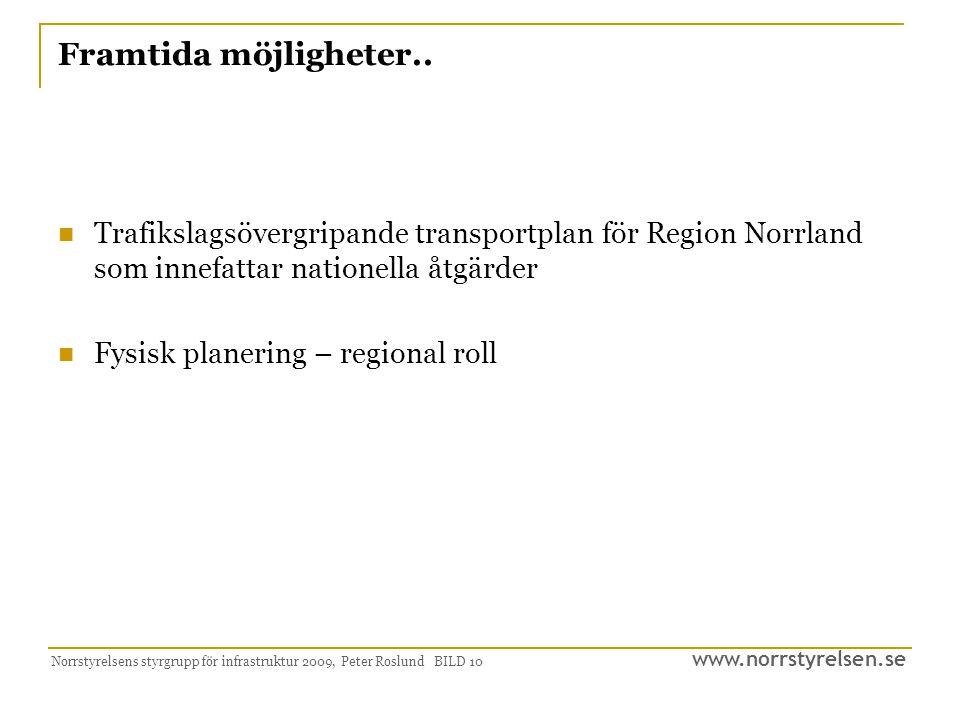 www.norrstyrelsen.se Norrstyrelsens styrgrupp för infrastruktur 2009, Peter Roslund BILD 10 Framtida möjligheter.. Trafikslagsövergripande transportpl