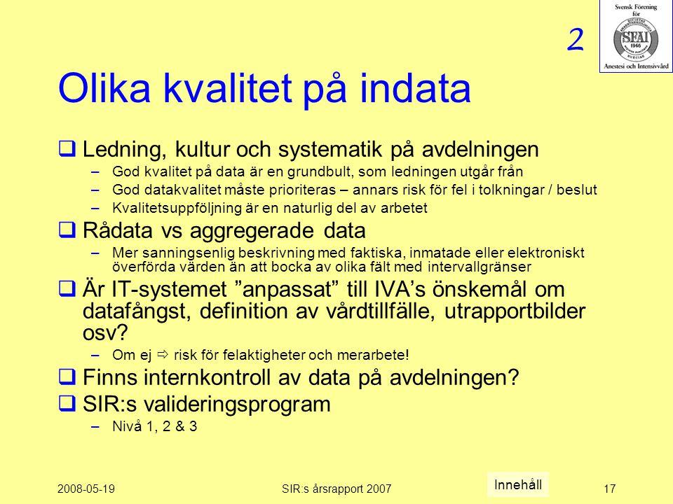 2008-05-19SIR:s årsrapport 200717 Olika kvalitet på indata  Ledning, kultur och systematik på avdelningen –God kvalitet på data är en grundbult, som ledningen utgår från –God datakvalitet måste prioriteras – annars risk för fel i tolkningar / beslut –Kvalitetsuppföljning är en naturlig del av arbetet  Rådata vs aggregerade data –Mer sanningsenlig beskrivning med faktiska, inmatade eller elektroniskt överförda värden än att bocka av olika fält med intervallgränser  Är IT-systemet anpassat till IVA's önskemål om datafångst, definition av vårdtillfälle, utrapportbilder osv.