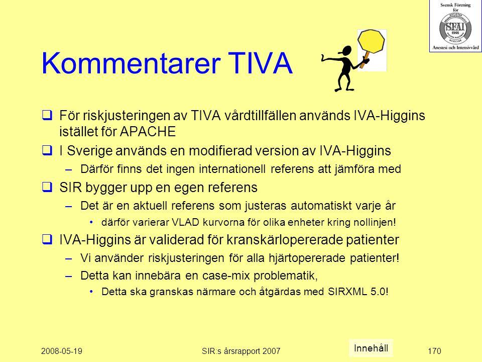 2008-05-19SIR:s årsrapport 2007170 Kommentarer TIVA  För riskjusteringen av TIVA vårdtillfällen används IVA-Higgins istället för APACHE  I Sverige används en modifierad version av IVA-Higgins –Därför finns det ingen internationell referens att jämföra med  SIR bygger upp en egen referens –Det är en aktuell referens som justeras automatiskt varje år därför varierar VLAD kurvorna för olika enheter kring nollinjen.