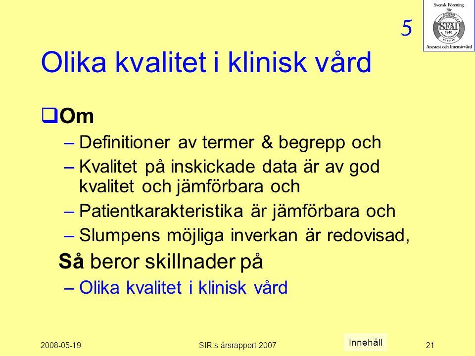 2008-05-19SIR:s årsrapport 200721 Olika kvalitet i klinisk vård  Om –Definitioner av termer & begrepp och –Kvalitet på inskickade data är av god kvalitet och jämförbara och –Patientkarakteristika är jämförbara och –Slumpens möjliga inverkan är redovisad, Så beror skillnader på –Olika kvalitet i klinisk vård 5 Innehåll