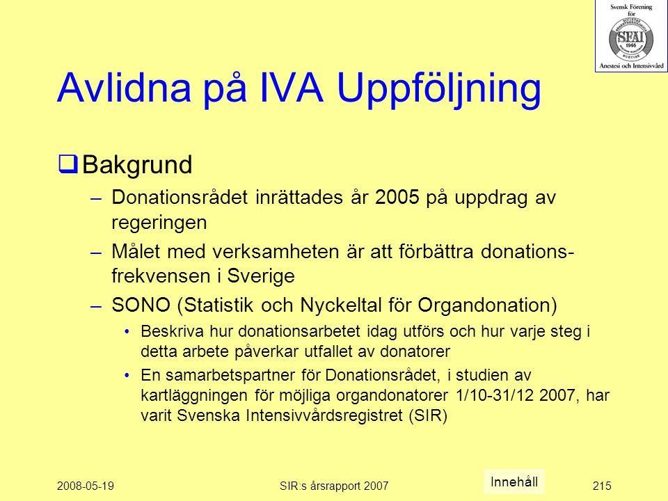 2008-05-19SIR:s årsrapport 2007215 Avlidna på IVA Uppföljning  Bakgrund –Donationsrådet inrättades år 2005 på uppdrag av regeringen –Målet med verksamheten är att förbättra donations- frekvensen i Sverige –SONO (Statistik och Nyckeltal för Organdonation) Beskriva hur donationsarbetet idag utförs och hur varje steg i detta arbete påverkar utfallet av donatorer En samarbetspartner för Donationsrådet, i studien av kartläggningen för möjliga organdonatorer 1/10-31/12 2007, har varit Svenska Intensivvårdsregistret (SIR) Innehåll