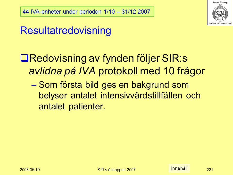 2008-05-19SIR:s årsrapport 2007221 Resultatredovisning  Redovisning av fynden följer SIR:s avlidna på IVA protokoll med 10 frågor –Som första bild ges en bakgrund som belyser antalet intensivvårdstillfällen och antalet patienter.
