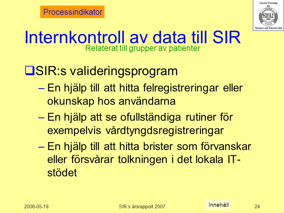 2008-05-19SIR:s årsrapport 200724 Internkontroll av data till SIR  SIR:s valideringsprogram –En hjälp till att hitta felregistreringar eller okunskap hos användarna –En hjälp att se ofullständiga rutiner för exempelvis vårdtyngdsregistreringar –En hjälp till att hitta brister som förvanskar eller försvårar tolkningen i det lokala IT- stödet Relaterat till grupper av patienter Processindikator Innehåll