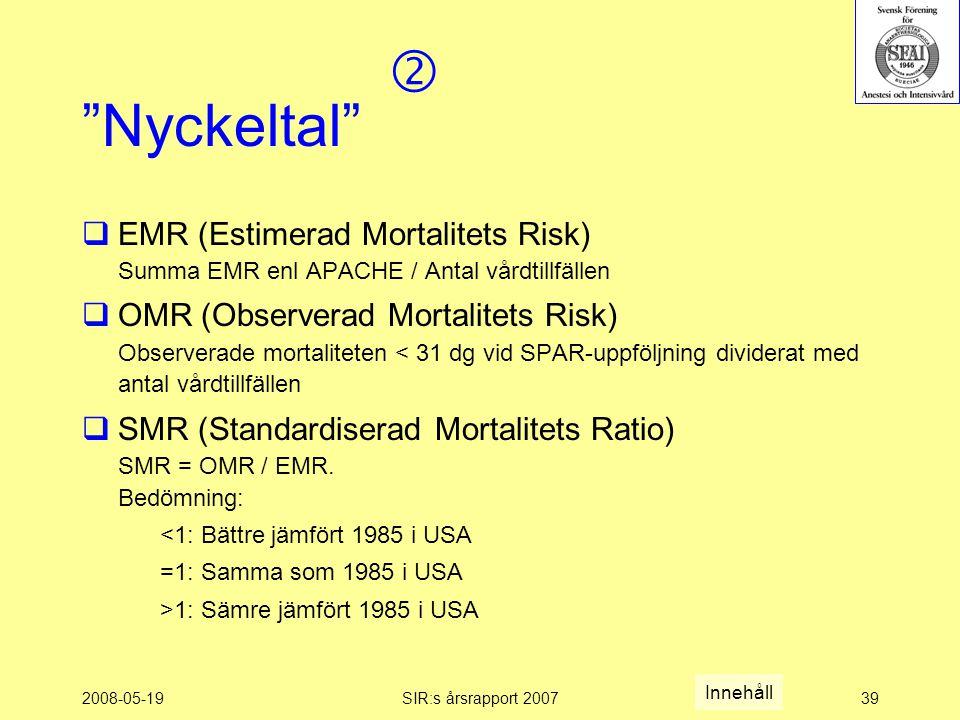 2008-05-19SIR:s årsrapport 200739 Nyckeltal  EMR (Estimerad Mortalitets Risk) Summa EMR enl APACHE / Antal vårdtillfällen  OMR (Observerad Mortalitets Risk) Observerade mortaliteten < 31 dg vid SPAR-uppföljning dividerat med antal vårdtillfällen  SMR (Standardiserad Mortalitets Ratio) SMR = OMR / EMR.
