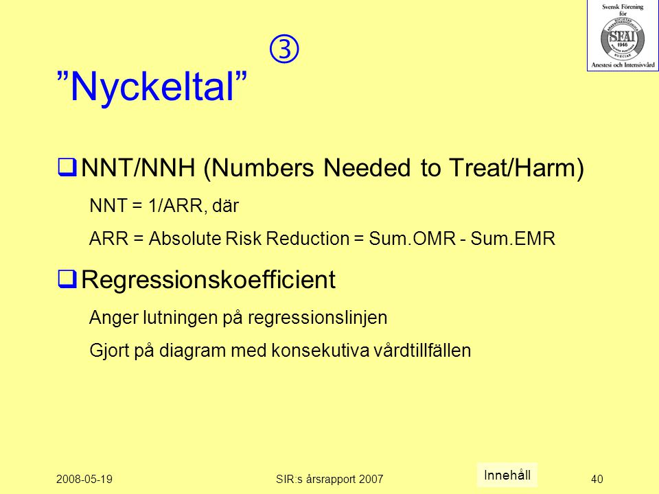 "2008-05-19SIR:s årsrapport 200740 ""Nyckeltal""  NNT/NNH (Numbers Needed to Treat/Harm) NNT = 1/ARR, där ARR = Absolute Risk Reduction = Sum.OMR - Sum."