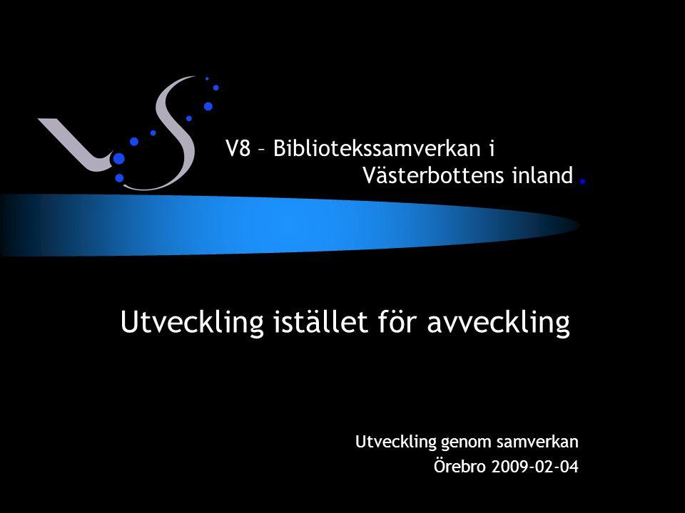 Utveckling istället för avveckling Utveckling genom samverkan Örebro 2009-02-04 V8 – Bibliotekssamverkan i Västerbottens inland