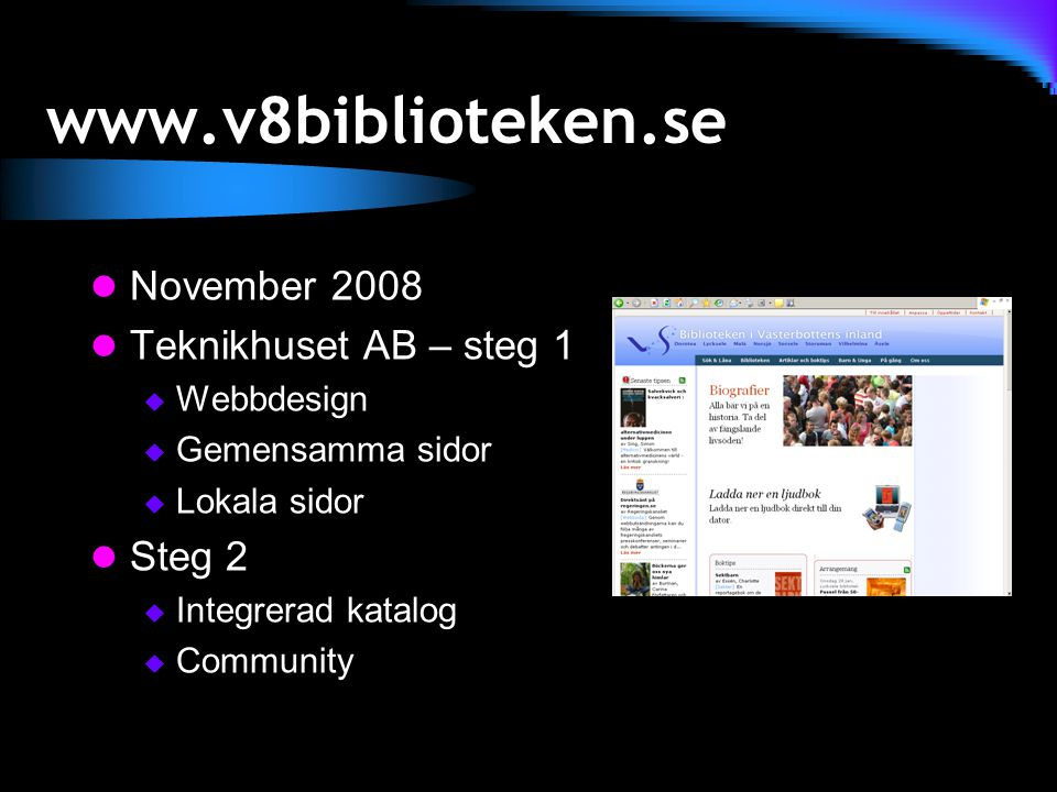 www.v8biblioteken.se November 2008 Teknikhuset AB – steg 1  Webbdesign  Gemensamma sidor  Lokala sidor Steg 2  Integrerad katalog  Community