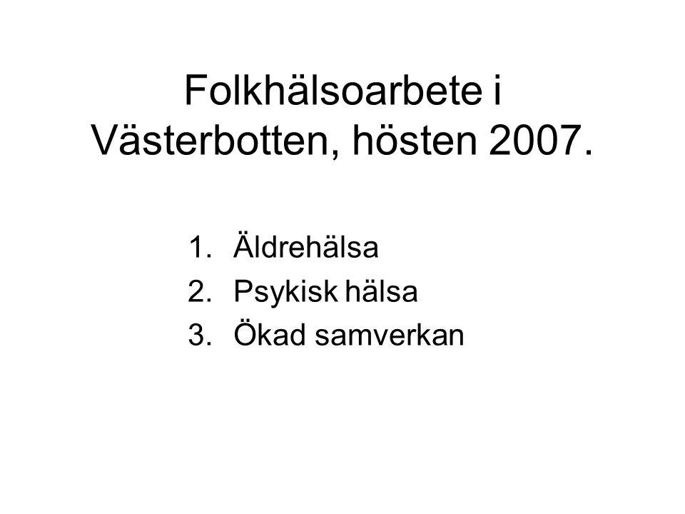 Folkhälsoarbete i Västerbotten, hösten 2007. 1.Äldrehälsa 2.Psykisk hälsa 3.Ökad samverkan