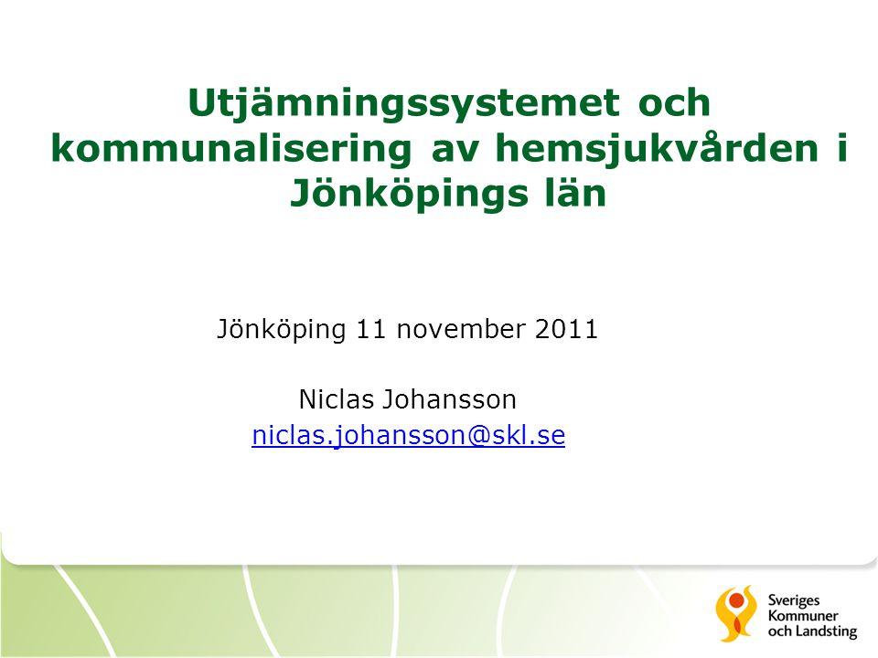 Utjämningssystemet och kommunalisering av hemsjukvården i Jönköpings län Jönköping 11 november 2011 Niclas Johansson niclas.johansson@skl.se