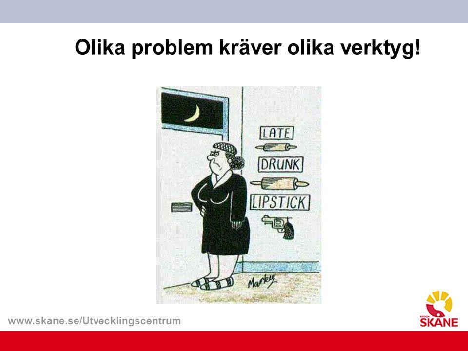 www.skane.se/Utvecklingscentrum Olika problem kräver olika verktyg!