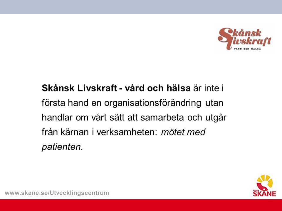 www.skane.se/Utvecklingscentrum Skånsk Livskraft - vård och hälsa är inte i första hand en organisationsförändring utan handlar om vårt sätt att samar