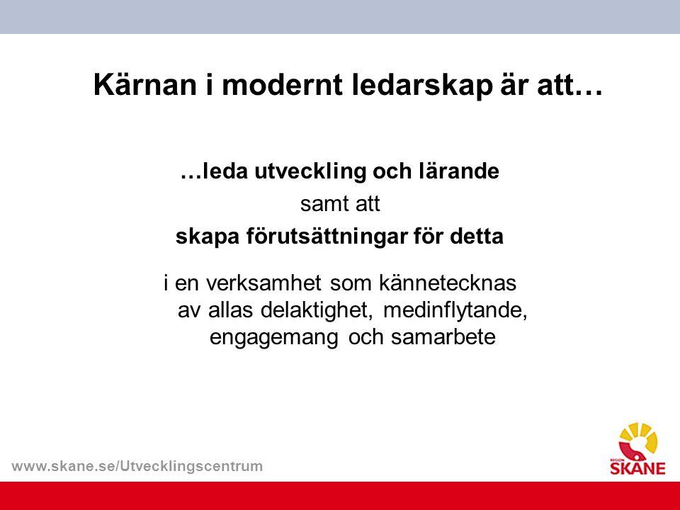 www.skane.se/Utvecklingscentrum Kärnan i modernt ledarskap är att… …leda utveckling och lärande samt att skapa förutsättningar för detta i en verksamh