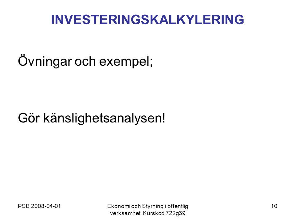 PSB 2008-04-01Ekonomi och Styrning i offentlig verksamhet. Kurskod 722g39 10 INVESTERINGSKALKYLERING Övningar och exempel; Gör känslighetsanalysen!