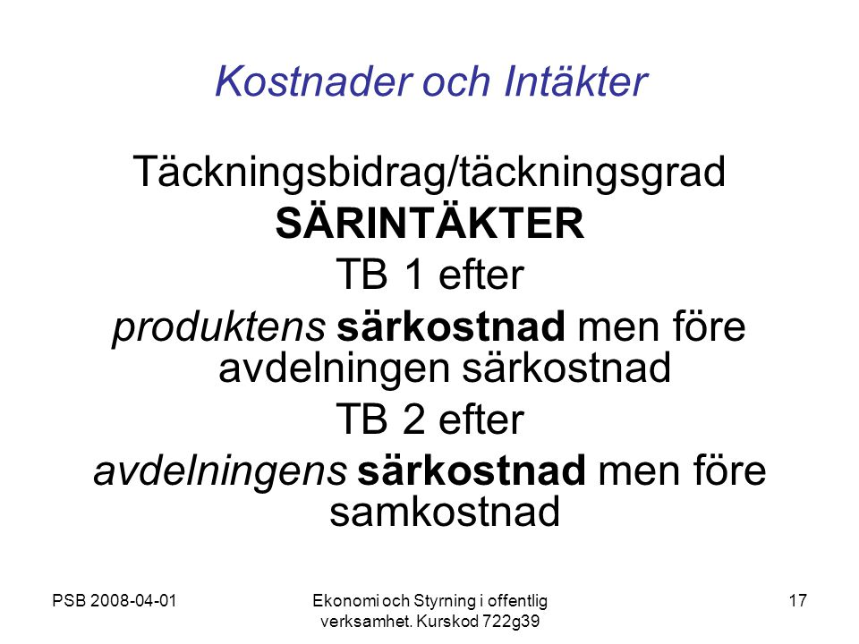 PSB 2008-04-01Ekonomi och Styrning i offentlig verksamhet. Kurskod 722g39 17 Kostnader och Intäkter Täckningsbidrag/täckningsgrad SÄRINTÄKTER TB 1 eft
