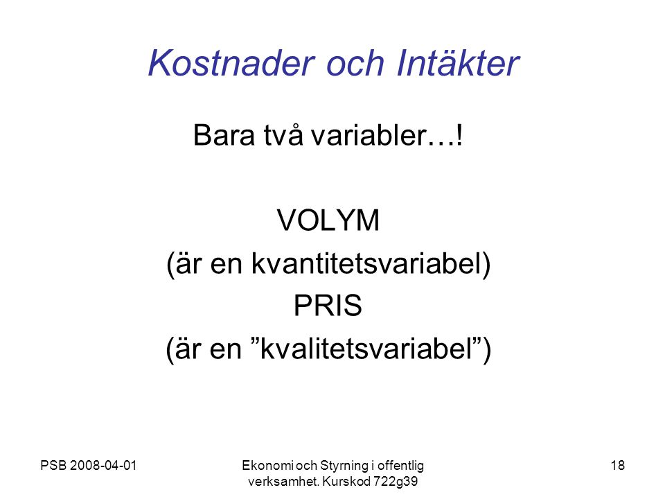PSB 2008-04-01Ekonomi och Styrning i offentlig verksamhet. Kurskod 722g39 18 Kostnader och Intäkter Bara två variabler…! VOLYM (är en kvantitetsvariab