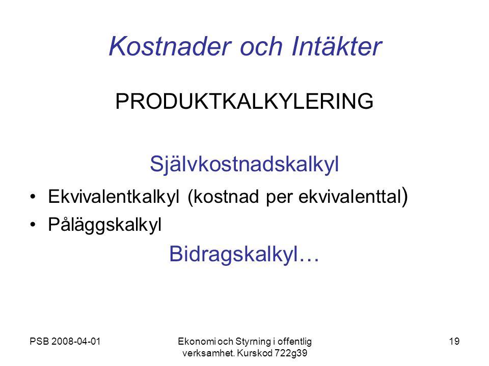 PSB 2008-04-01Ekonomi och Styrning i offentlig verksamhet. Kurskod 722g39 19 Kostnader och Intäkter PRODUKTKALKYLERING Självkostnadskalkyl Ekvivalentk