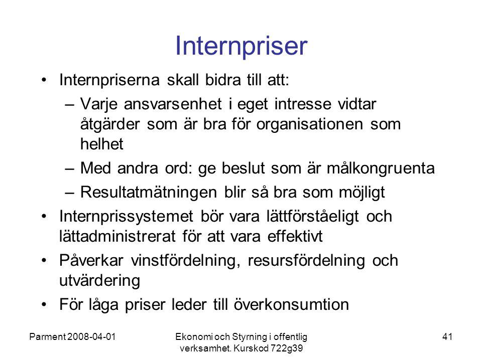 Parment 2008-04-01Ekonomi och Styrning i offentlig verksamhet. Kurskod 722g39 41 Internpriser Internpriserna skall bidra till att: –Varje ansvarsenhet