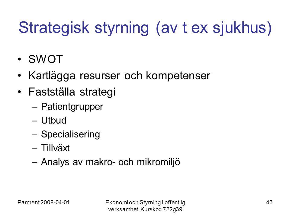 Parment 2008-04-01Ekonomi och Styrning i offentlig verksamhet. Kurskod 722g39 43 Strategisk styrning (av t ex sjukhus) SWOT Kartlägga resurser och kom