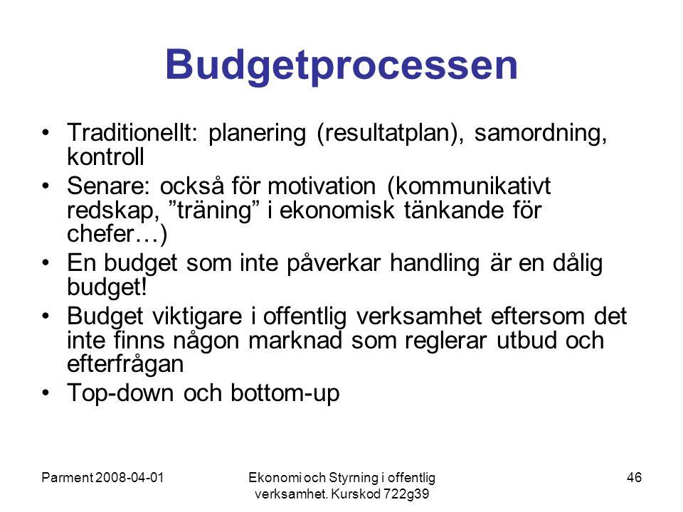 Parment 2008-04-01Ekonomi och Styrning i offentlig verksamhet. Kurskod 722g39 46 Budgetprocessen Traditionellt: planering (resultatplan), samordning,