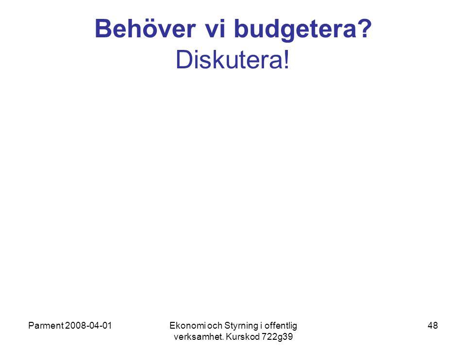Parment 2008-04-01Ekonomi och Styrning i offentlig verksamhet. Kurskod 722g39 48 Behöver vi budgetera? Diskutera!
