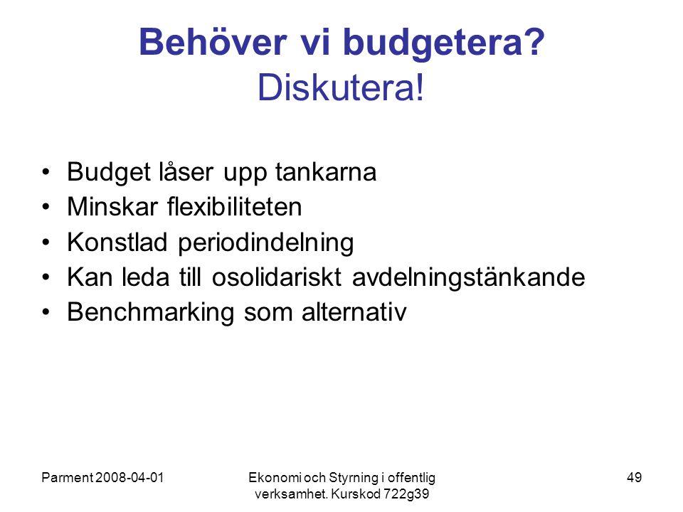 Parment 2008-04-01Ekonomi och Styrning i offentlig verksamhet. Kurskod 722g39 49 Behöver vi budgetera? Diskutera! Budget låser upp tankarna Minskar fl