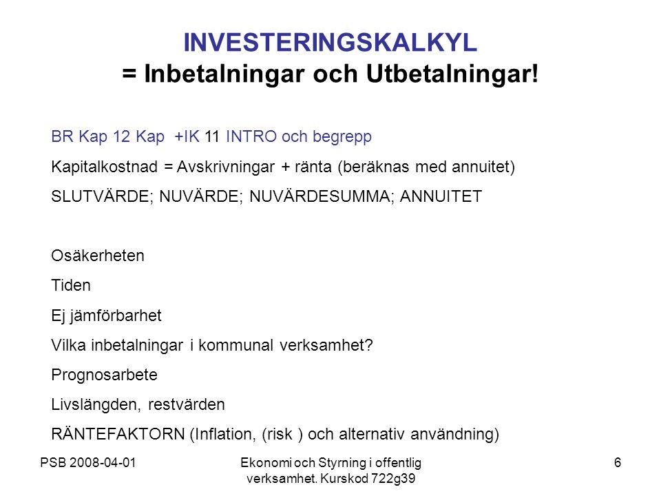 PSB 2008-04-01Ekonomi och Styrning i offentlig verksamhet. Kurskod 722g39 6 INVESTERINGSKALKYL = Inbetalningar och Utbetalningar! BR Kap 12 Kap +IK 11