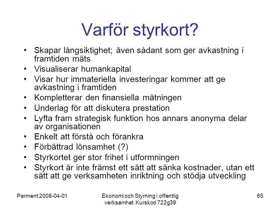 Parment 2008-04-01Ekonomi och Styrning i offentlig verksamhet. Kurskod 722g39 65 Varför styrkort? Skapar långsiktighet; även sådant som ger avkastning