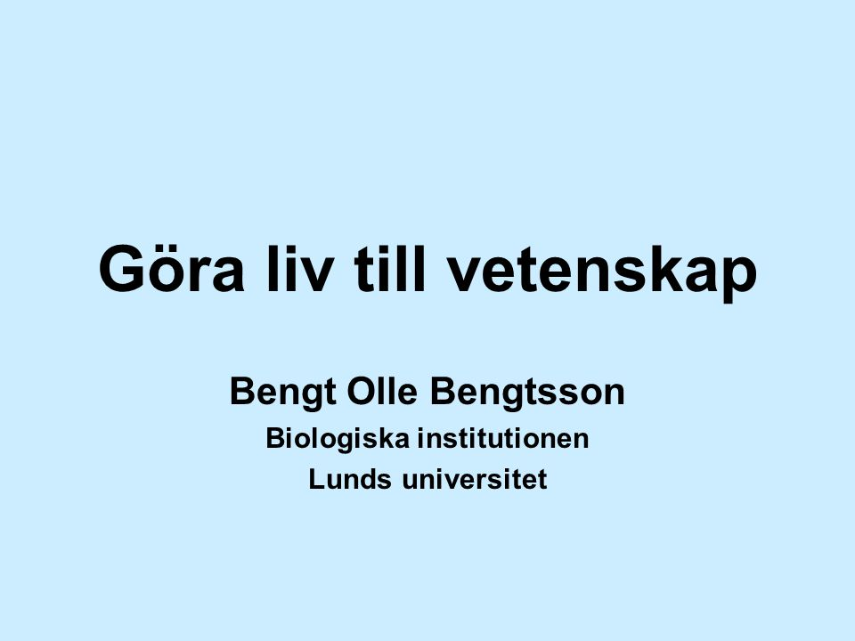 Göra liv till vetenskap Bengt Olle Bengtsson Biologiska institutionen Lunds universitet