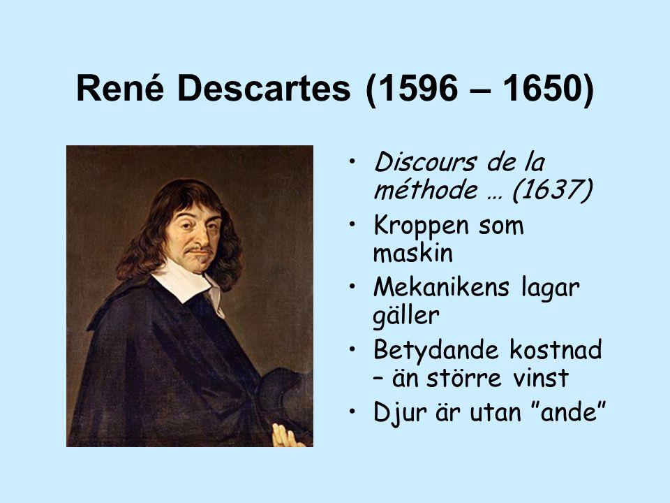 René Descartes (1596 – 1650) Discours de la méthode … (1637) Kroppen som maskin Mekanikens lagar gäller Betydande kostnad – än större vinst Djur är utan ande