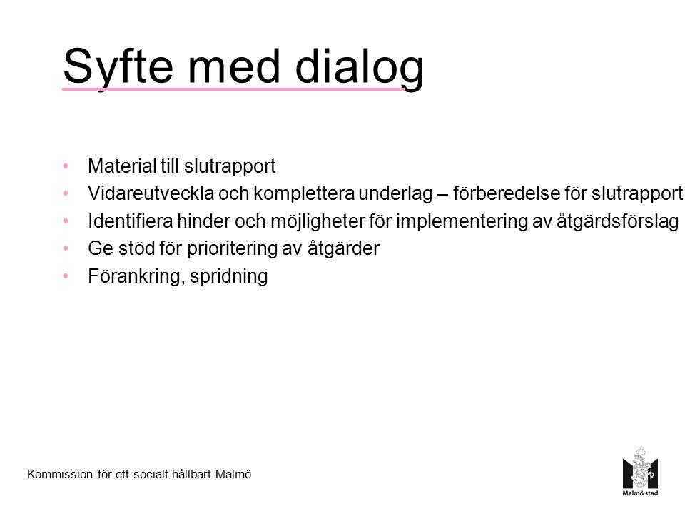 Kommission för ett socialt hållbart Malmö Syfte med dialog Material till slutrapport Vidareutveckla och komplettera underlag – förberedelse för slutrapport Identifiera hinder och möjligheter för implementering av åtgärdsförslag Ge stöd för prioritering av åtgärder Förankring, spridning