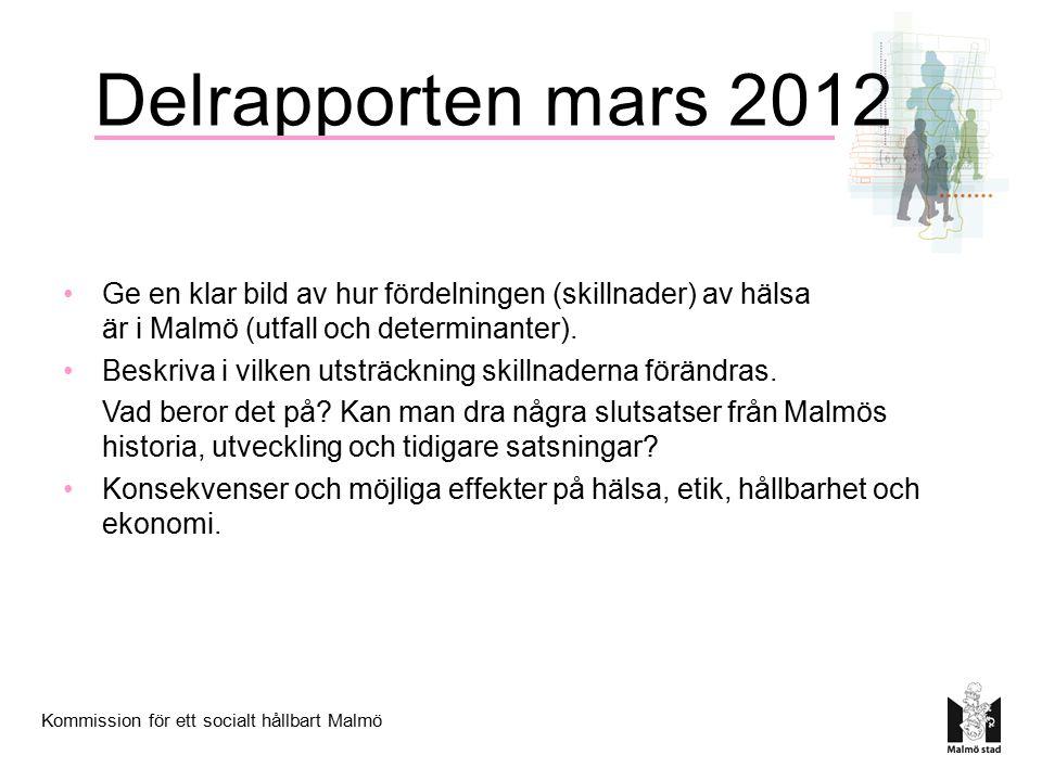 Kommission för ett socialt hållbart Malmö Delrapporten mars 2012 Ge en klar bild av hur fördelningen (skillnader) av hälsa är i Malmö (utfall och dete